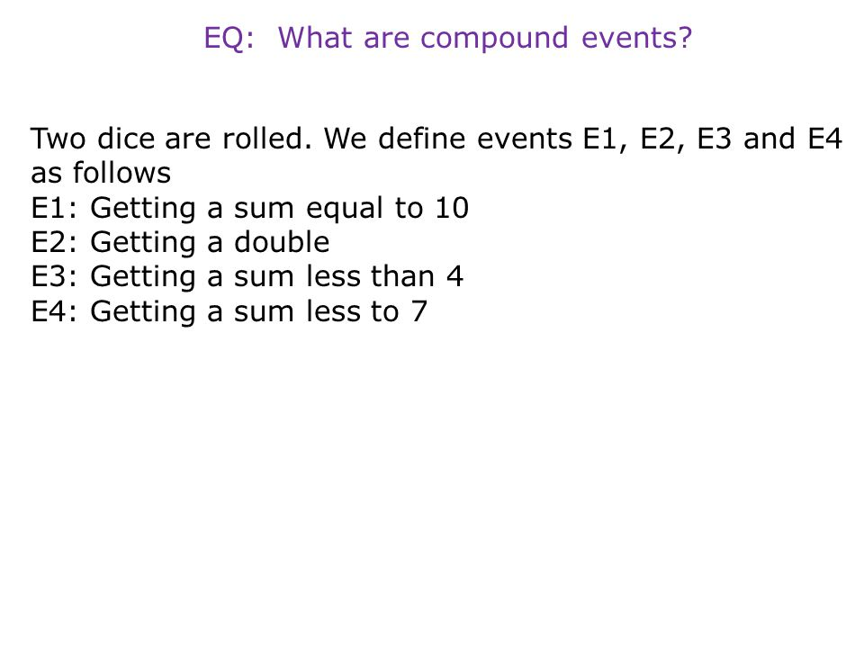EQ: What are compound events? Two dice are rolled. We define events E1, E2, E3 and E4 as follows E1: Getting a sum equal to 10 E2: Getting a double E3