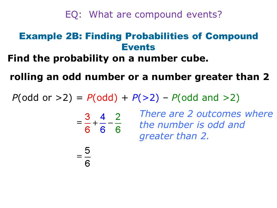 Example 2B: Finding Probabilities of Compound Events rolling an odd number or a number greater than 2 P(odd or >2) = P(odd) + P(>2) – P(odd and >2) Th