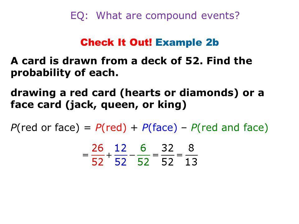 Check It Out! Example 2b drawing a red card (hearts or diamonds) or a face card (jack, queen, or king) P(red or face) = P(red) + P(face) – P(red and f
