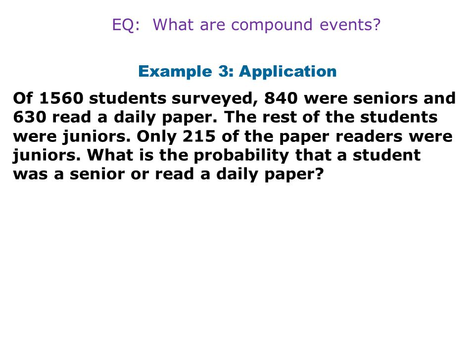 Example 3: Application Of 1560 students surveyed, 840 were seniors and 630 read a daily paper. The rest of the students were juniors. Only 215 of the