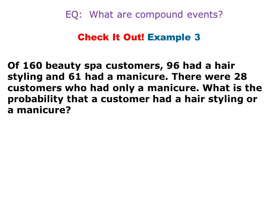Check It Out! Example 3 Of 160 beauty spa customers, 96 had a hair styling and 61 had a manicure. There were 28 customers who had only a manicure. Wha