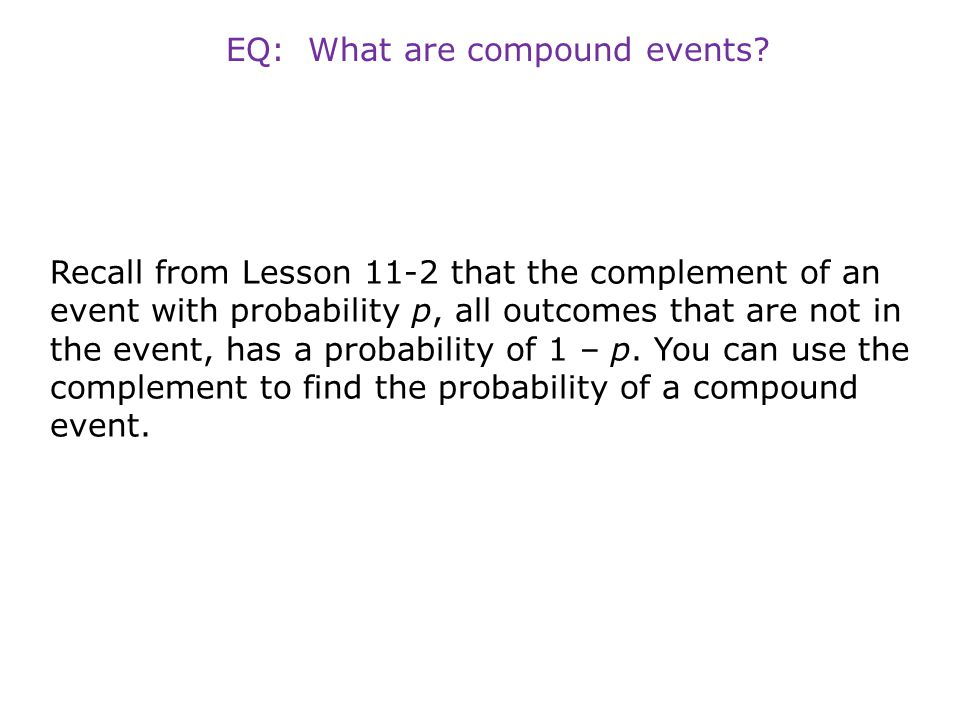Recall from Lesson 11-2 that the complement of an event with probability p, all outcomes that are not in the event, has a probability of 1 – p. You ca