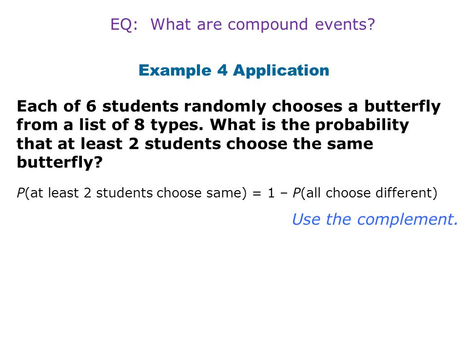 Example 4 Application Each of 6 students randomly chooses a butterfly from a list of 8 types. What is the probability that at least 2 students choose