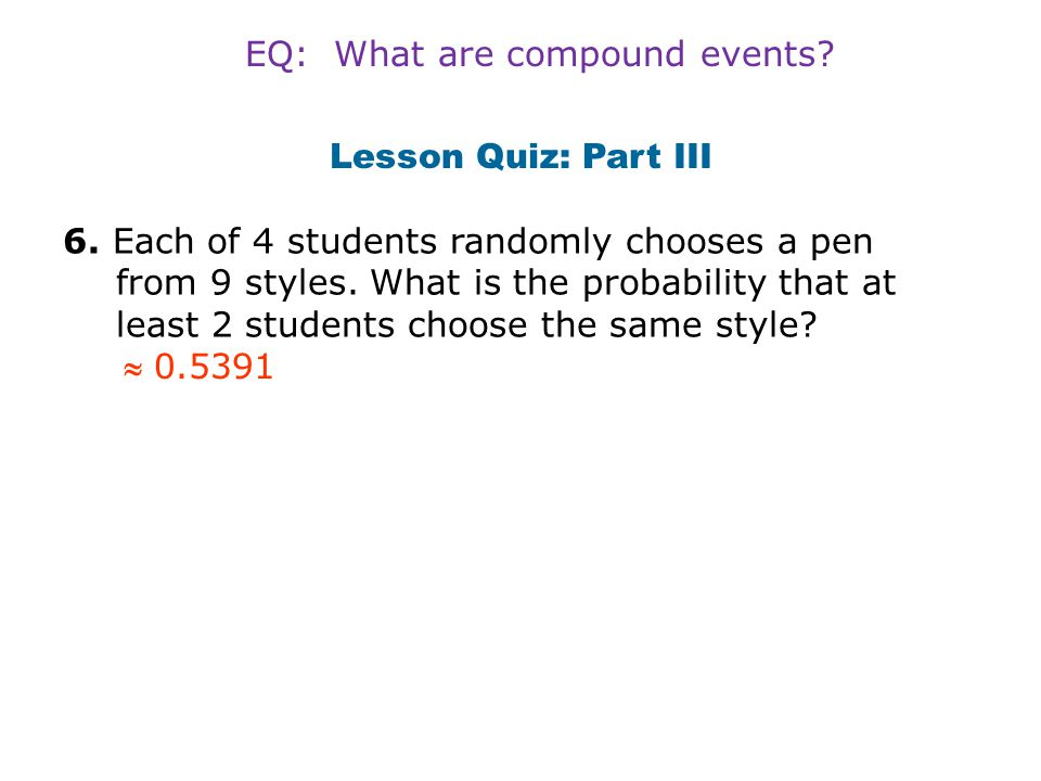Lesson Quiz: Part III 6. Each of 4 students randomly chooses a pen from 9 styles. What is the probability that at least 2 students choose the same sty