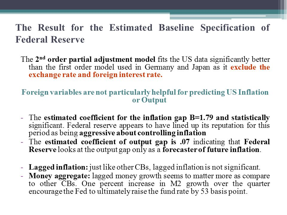 The Result for the Estimated Baseline Specification of Federal Reserve The 2 nd order partial adjustment model fits the US data significantly better than the first order model used in Germany and Japan as it exclude the exchange rate and foreign interest rate.