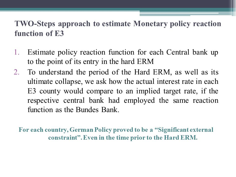 TWO-Steps approach to estimate Monetary policy reaction function of E3 1.Estimate policy reaction function for each Central bank up to the point of its entry in the hard ERM 2.To understand the period of the Hard ERM, as well as its ultimate collapse, we ask how the actual interest rate in each E3 county would compare to an implied target rate, if the respective central bank had employed the same reaction function as the Bundes Bank.