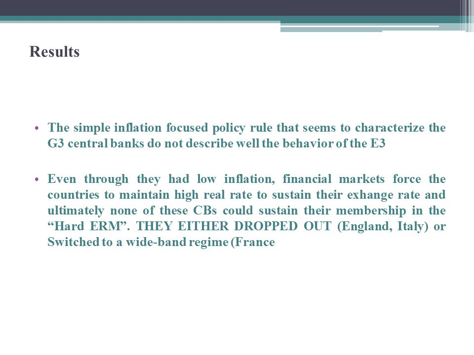 Results The simple inflation focused policy rule that seems to characterize the G3 central banks do not describe well the behavior of the E3 Even through they had low inflation, financial markets force the countries to maintain high real rate to sustain their exhange rate and ultimately none of these CBs could sustain their membership in the Hard ERM .
