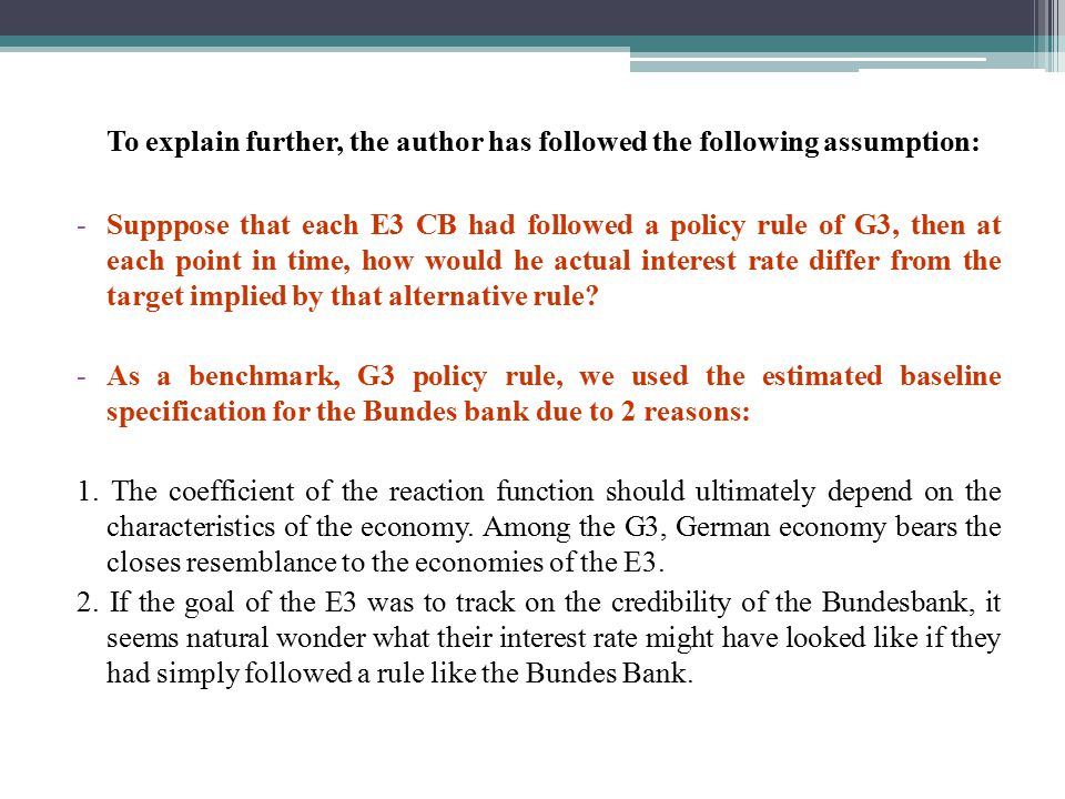 To explain further, the author has followed the following assumption: -Supppose that each E3 CB had followed a policy rule of G3, then at each point in time, how would he actual interest rate differ from the target implied by that alternative rule.