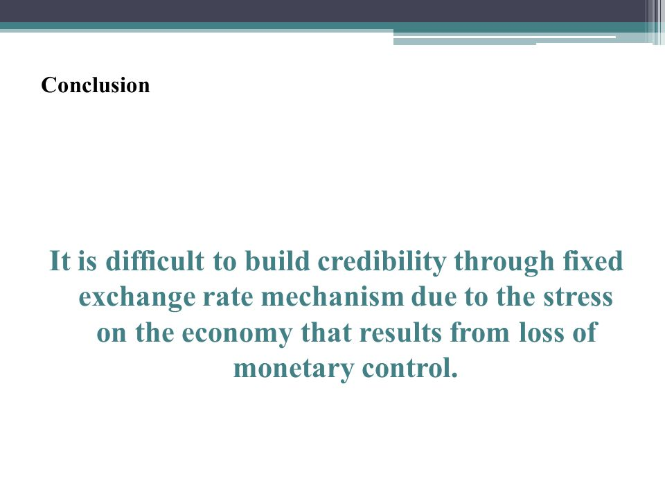 Conclusion It is difficult to build credibility through fixed exchange rate mechanism due to the stress on the economy that results from loss of monetary control.