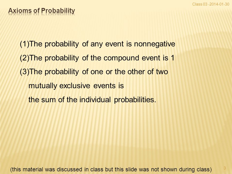 3 Class 03 -2014-01-30 (1)The probability of any event is nonnegative (2)The probability of the compound event is 1 (3)The probability of one or the other of two mutually exclusive events is the sum of the individual probabilities.