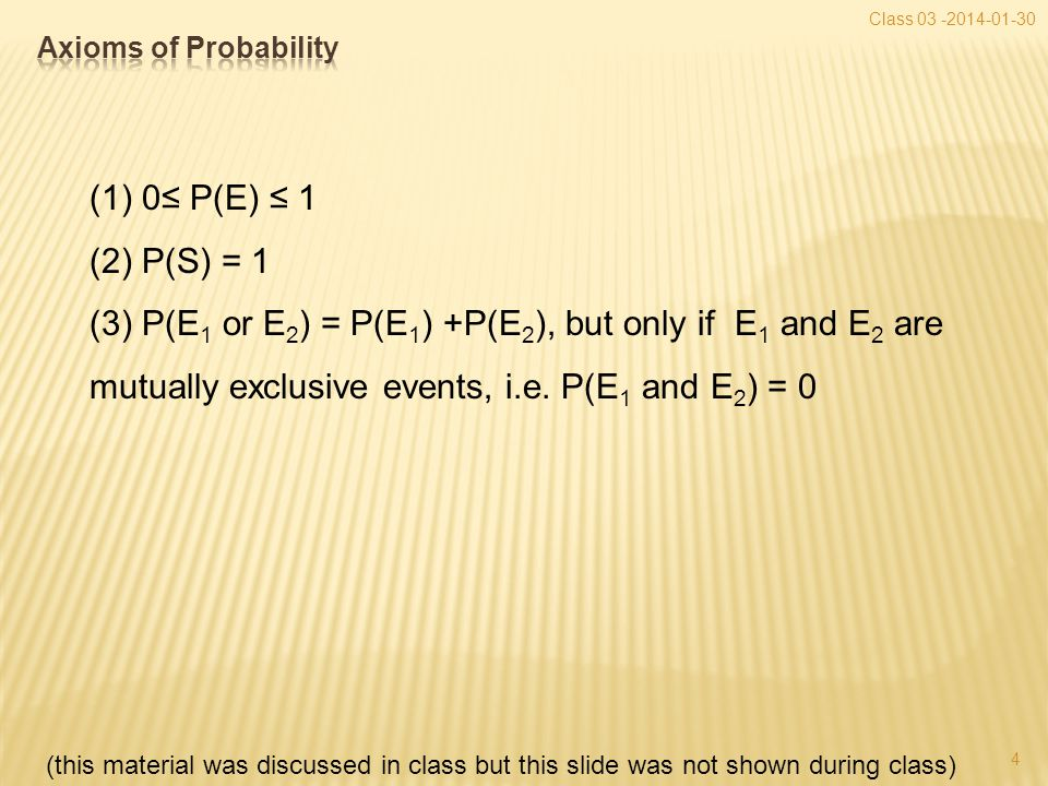 4 Class 03 -2014-01-30 (1) 0≤ P(E) ≤ 1 (2) P(S) = 1 (3) P(E 1 or E 2 ) = P(E 1 ) +P(E 2 ), but only if E 1 and E 2 are mutually exclusive events, i.e.