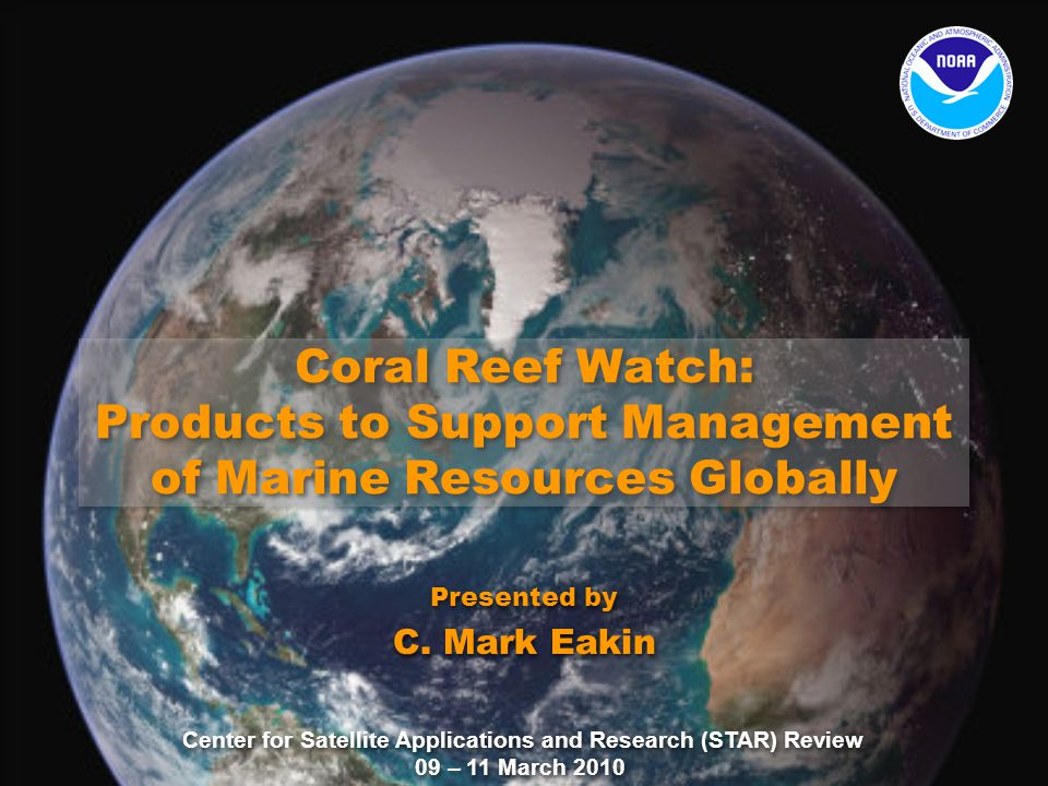 Center for Satellite Applications and Research (STAR) Review 09 – 11 March 2010 Coral Reef Watch: Products to Support Management of Marine Resources Globally Presented by C.