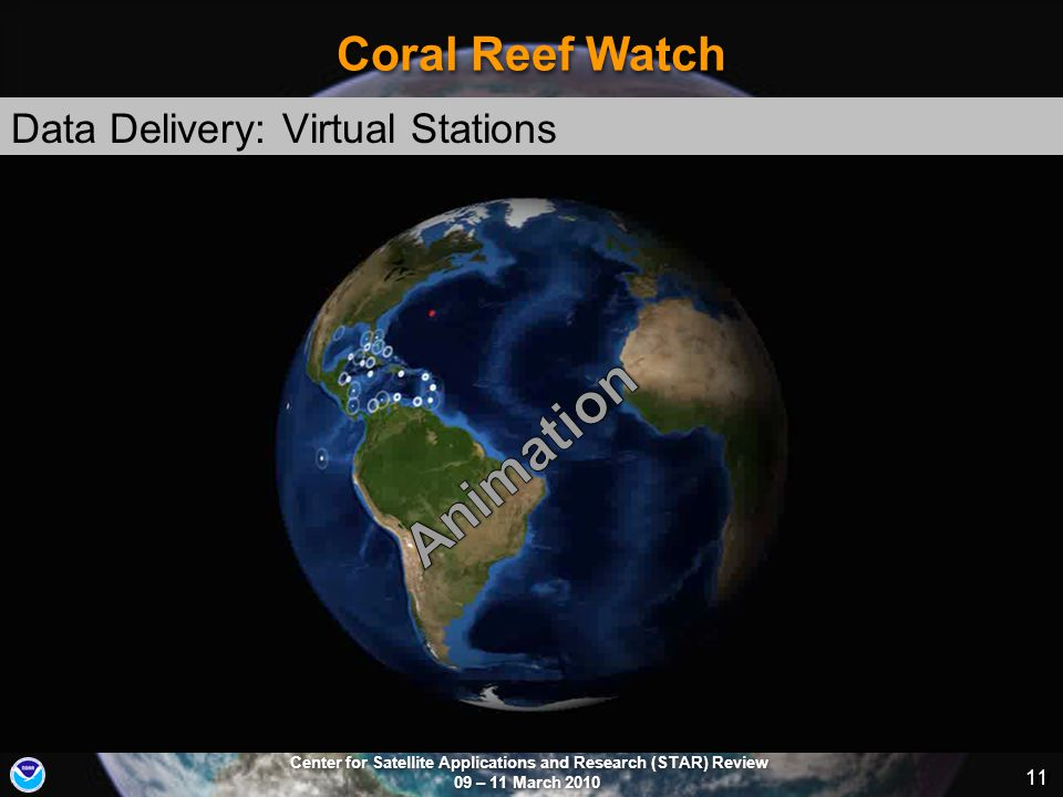 Center for Satellite Applications and Research (STAR) Review 09 – 11 March 2010 11 Coral Reef Watch Data Delivery: Virtual Stations http://coralreefwatch.noaa.gov 11