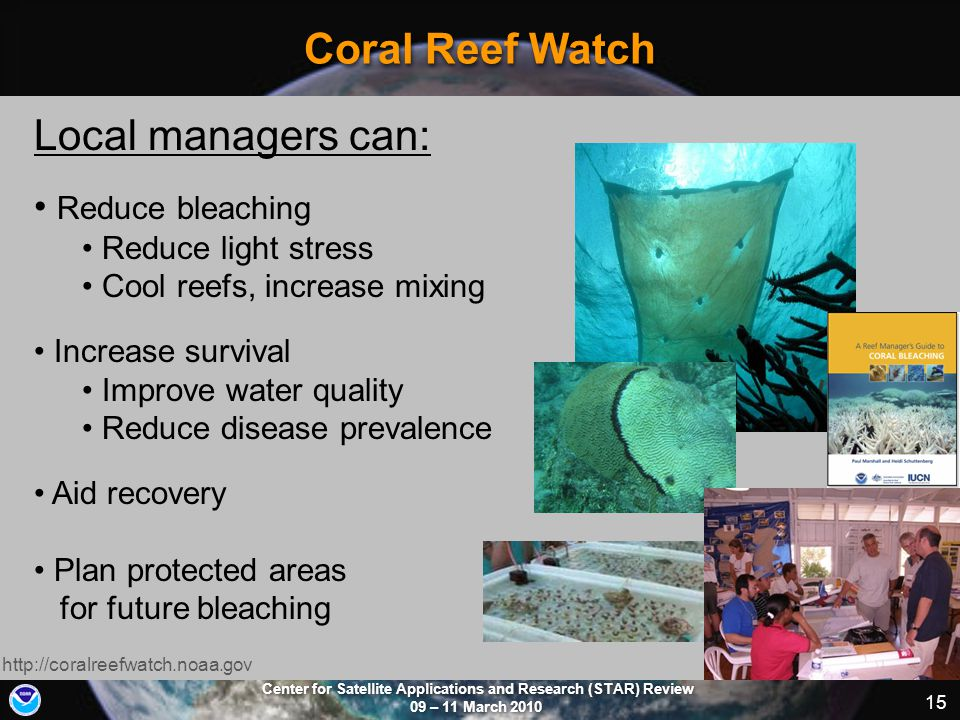 Center for Satellite Applications and Research (STAR) Review 09 – 11 March 2010 15 Coral Reef Watch http://coralreefwatch.noaa.gov Local managers can: