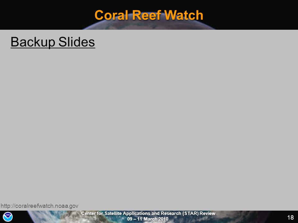 Center for Satellite Applications and Research (STAR) Review 09 – 11 March 2010 18 Coral Reef Watch http://coralreefwatch.noaa.gov Backup Slides
