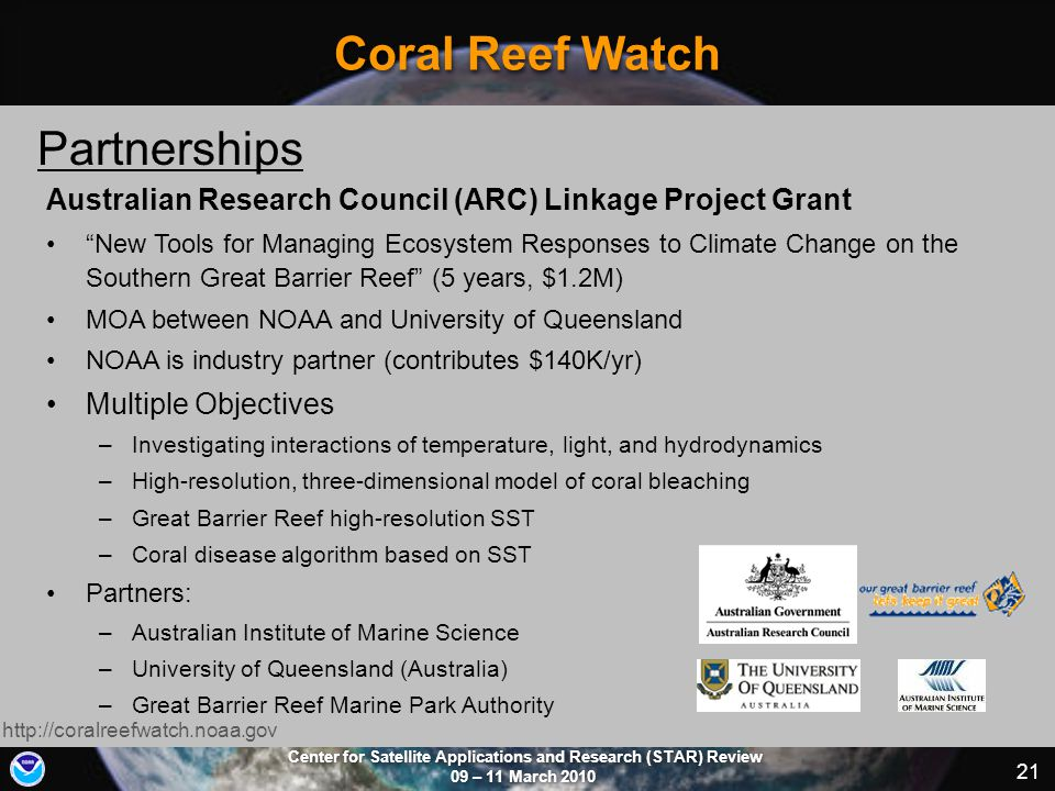Center for Satellite Applications and Research (STAR) Review 09 – 11 March 2010 21 Coral Reef Watch http://coralreefwatch.noaa.gov Partnerships Australian Research Council (ARC) Linkage Project Grant New Tools for Managing Ecosystem Responses to Climate Change on the Southern Great Barrier Reef (5 years, $1.2M) MOA between NOAA and University of Queensland NOAA is industry partner (contributes $140K/yr) Multiple Objectives –Investigating interactions of temperature, light, and hydrodynamics –High-resolution, three-dimensional model of coral bleaching –Great Barrier Reef high-resolution SST –Coral disease algorithm based on SST Partners: –Australian Institute of Marine Science –University of Queensland (Australia) –Great Barrier Reef Marine Park Authority