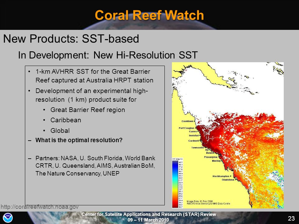 Center for Satellite Applications and Research (STAR) Review 09 – 11 March 2010 23 Coral Reef Watch New Products: SST-based http://coralreefwatch.noaa.gov 1-km AVHRR SST for the Great Barrier Reef captured at Australia HRPT station Development of an experimental high- resolution (1 km) product suite for Great Barrier Reef region Caribbean Global –What is the optimal resolution.