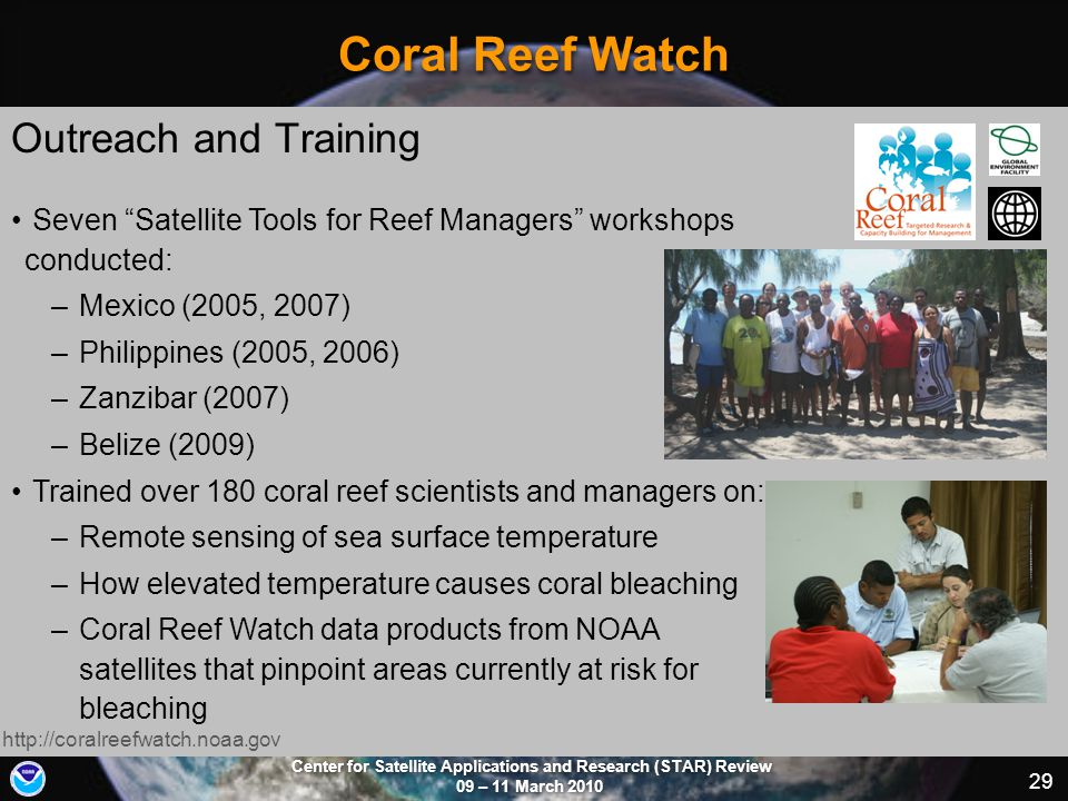 Center for Satellite Applications and Research (STAR) Review 09 – 11 March 2010 29 Coral Reef Watch Outreach and Training http://coralreefwatch.noaa.gov Seven Satellite Tools for Reef Managers workshops conducted: –Mexico (2005, 2007) –Philippines (2005, 2006) –Zanzibar (2007) –Belize (2009) Trained over 180 coral reef scientists and managers on: –Remote sensing of sea surface temperature –How elevated temperature causes coral bleaching –Coral Reef Watch data products from NOAA satellites that pinpoint areas currently at risk for bleaching