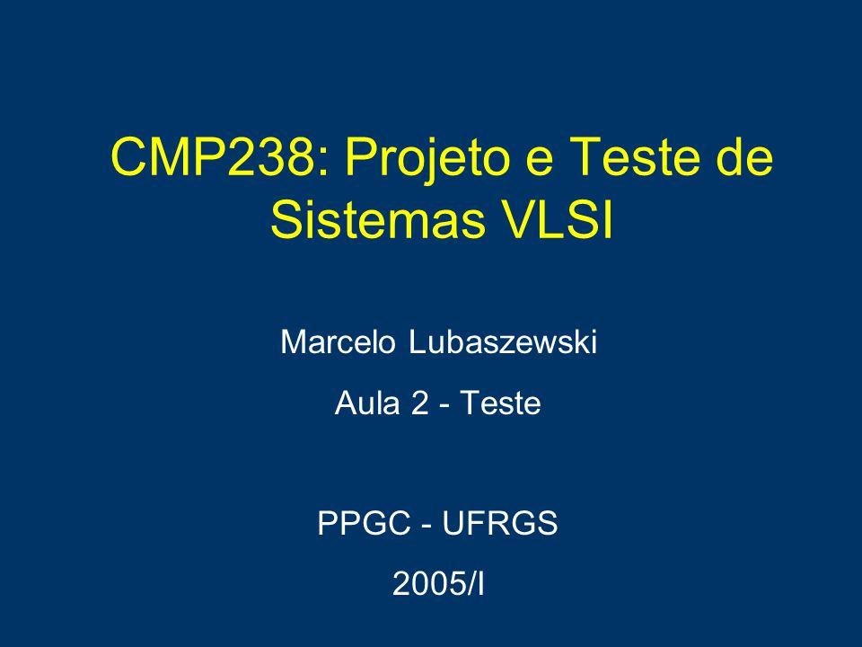 CMP238: Projeto e Teste de Sistemas VLSI Marcelo Lubaszewski Aula 2 - Teste PPGC - UFRGS 2005/I