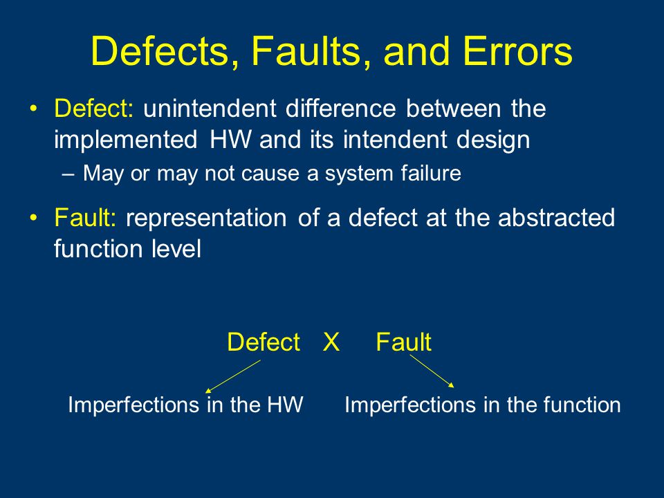 Defects, Faults, and Errors Defect: unintendent difference between the implemented HW and its intendent design –May or may not cause a system failure