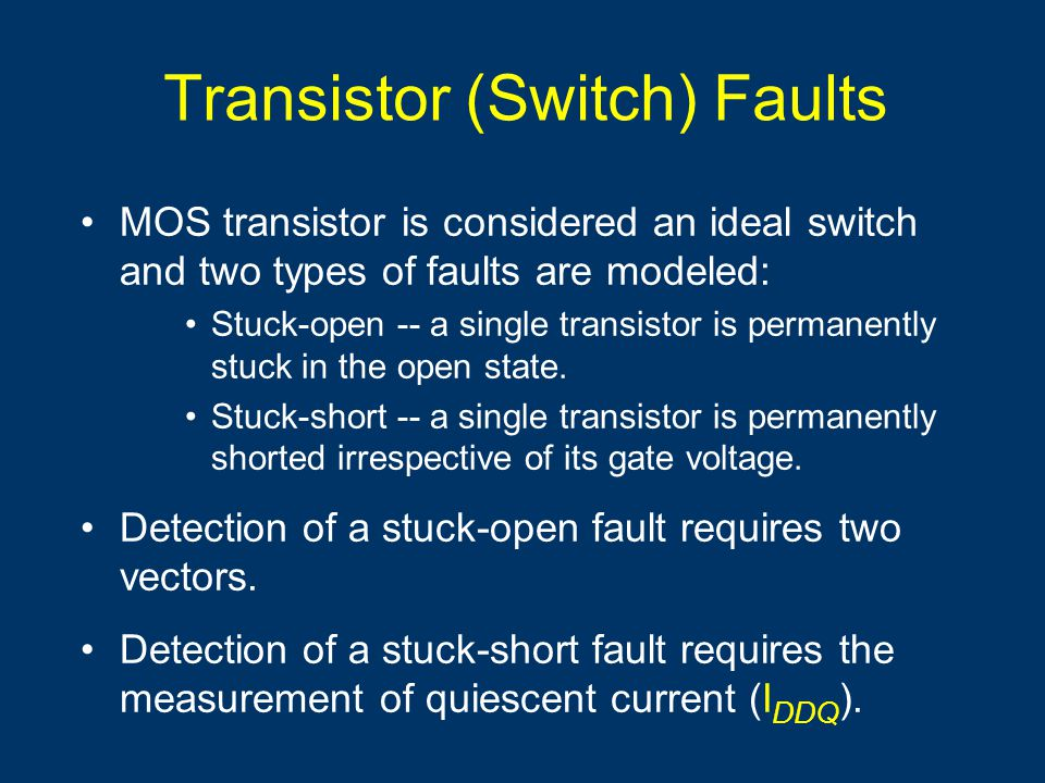 Transistor (Switch) Faults MOS transistor is considered an ideal switch and two types of faults are modeled: Stuck-open -- a single transistor is perm