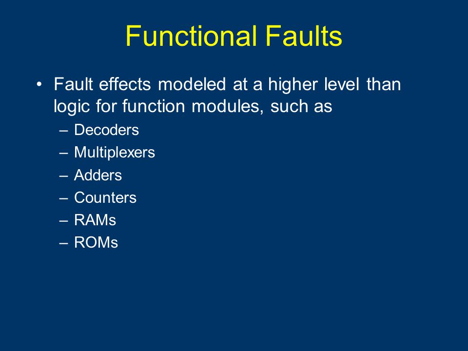 Functional Faults Fault effects modeled at a higher level than logic for function modules, such as –Decoders –Multiplexers –Adders –Counters –RAMs –RO