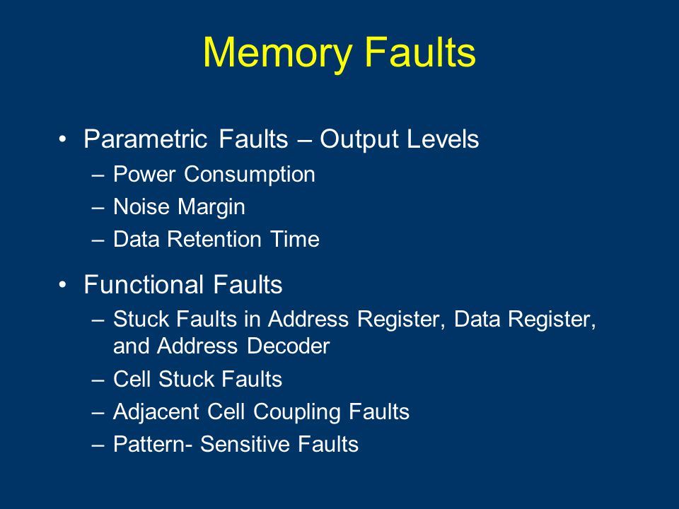 Memory Faults Parametric Faults – Output Levels –Power Consumption –Noise Margin –Data Retention Time Functional Faults –Stuck Faults in Address Regis