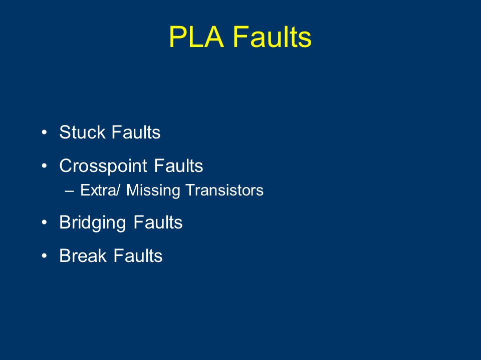 PLA Faults Stuck Faults Crosspoint Faults –Extra/ Missing Transistors Bridging Faults Break Faults