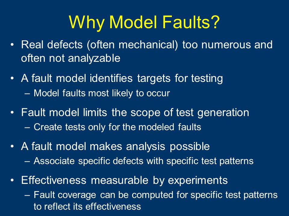 Why Model Faults? Real defects (often mechanical) too numerous and often not analyzable A fault model identifies targets for testing –Model faults mos