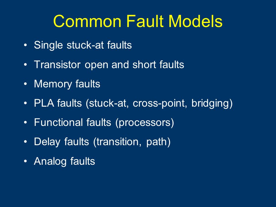 Common Fault Models Single stuck-at faults Transistor open and short faults Memory faults PLA faults (stuck-at, cross-point, bridging) Functional faults (processors) Delay faults (transition, path) Analog faults