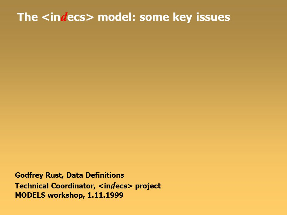 The model: some key issues Godfrey Rust, Data Definitions Technical Coordinator, project MODELS workshop, 1.11.1999