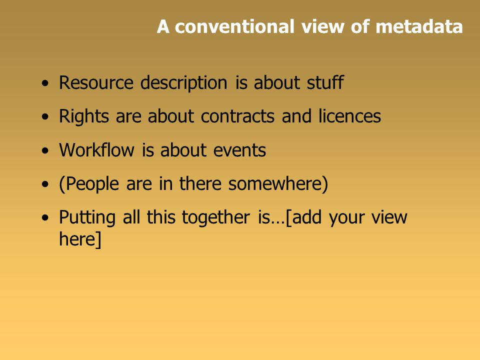 Resource description is about stuff Rights are about contracts and licences Workflow is about events (People are in there somewhere) Putting all this together is…[add your view here] A conventional view of metadata