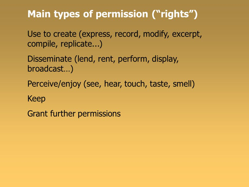 Main types of permission ( rights ) Use to create (express, record, modify, excerpt, compile, replicate...) Disseminate (lend, rent, perform, display, broadcast…) Perceive/enjoy (see, hear, touch, taste, smell) Keep Grant further permissions