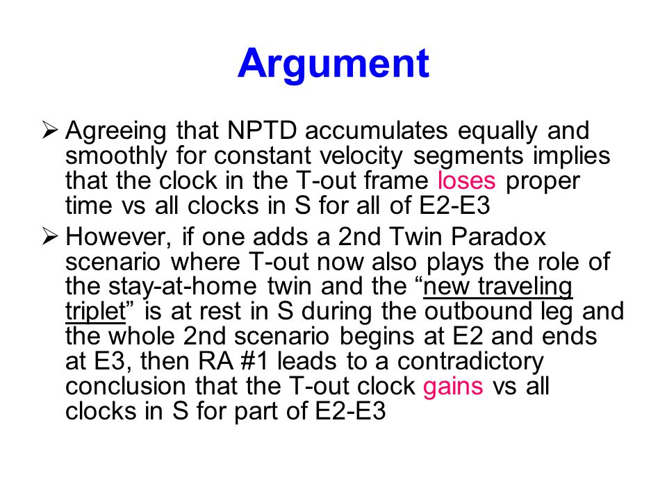 Argument  Agreeing that NPTD accumulates equally and smoothly for constant velocity segments implies that the clock in the T-out frame loses proper time vs all clocks in S for all of E2-E3  However, if one adds a 2nd Twin Paradox scenario where T-out now also plays the role of the stay-at-home twin and the new traveling triplet is at rest in S during the outbound leg and the whole 2nd scenario begins at E2 and ends at E3, then RA #1 leads to a contradictory conclusion that the T-out clock gains vs all clocks in S for part of E2-E3