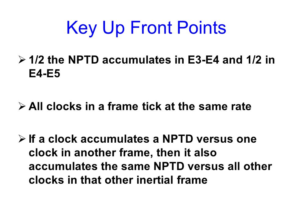 Key Up Front Points  1/2 the NPTD accumulates in E3-E4 and 1/2 in E4-E5  All clocks in a frame tick at the same rate  If a clock accumulates a NPTD versus one clock in another frame, then it also accumulates the same NPTD versus all other clocks in that other inertial frame