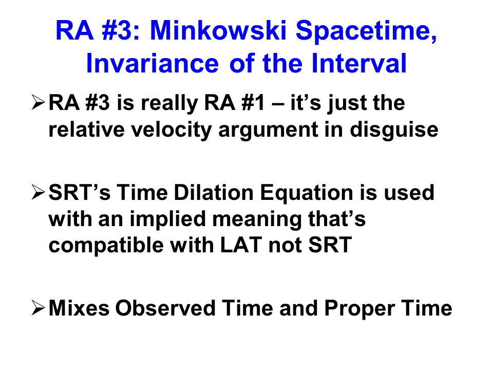 RA #3: Minkowski Spacetime, Invariance of the Interval  RA #3 is really RA #1 – it's just the relative velocity argument in disguise  SRT's Time Dilation Equation is used with an implied meaning that's compatible with LAT not SRT  Mixes Observed Time and Proper Time