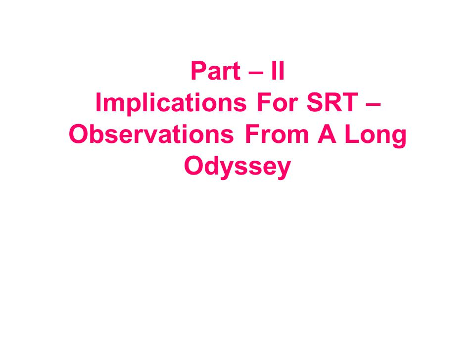 Part – II Implications For SRT – Observations From A Long Odyssey