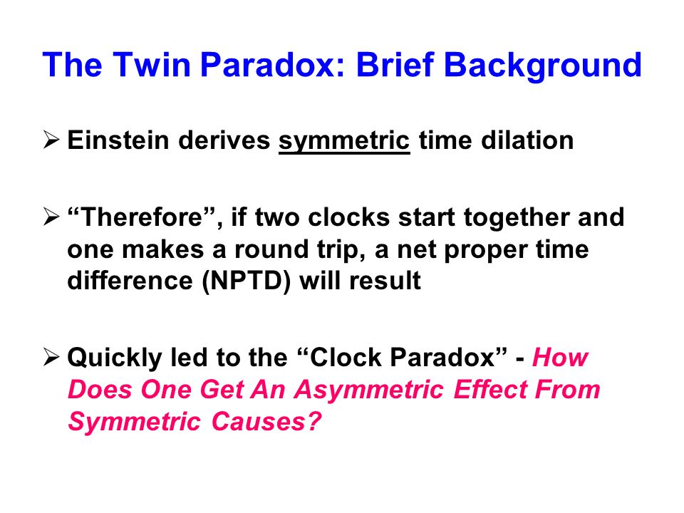 """The Twin Paradox: Brief Background  Einstein derives symmetric time dilation  """"Therefore"""", if two clocks start together and one makes a round trip,"""