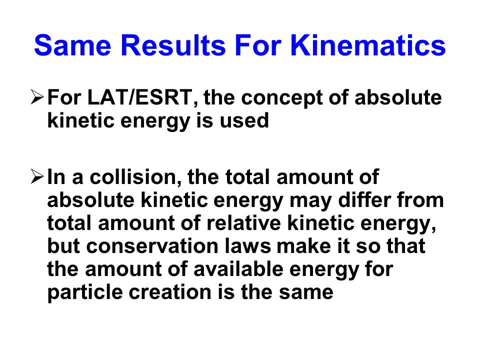 Same Results For Kinematics  For LAT/ESRT, the concept of absolute kinetic energy is used  In a collision, the total amount of absolute kinetic energy may differ from total amount of relative kinetic energy, but conservation laws make it so that the amount of available energy for particle creation is the same