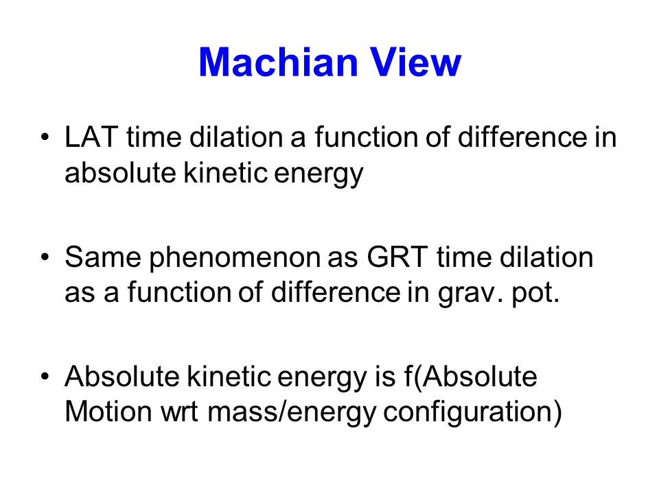 Machian View LAT time dilation a function of difference in absolute kinetic energy Same phenomenon as GRT time dilation as a function of difference in grav.