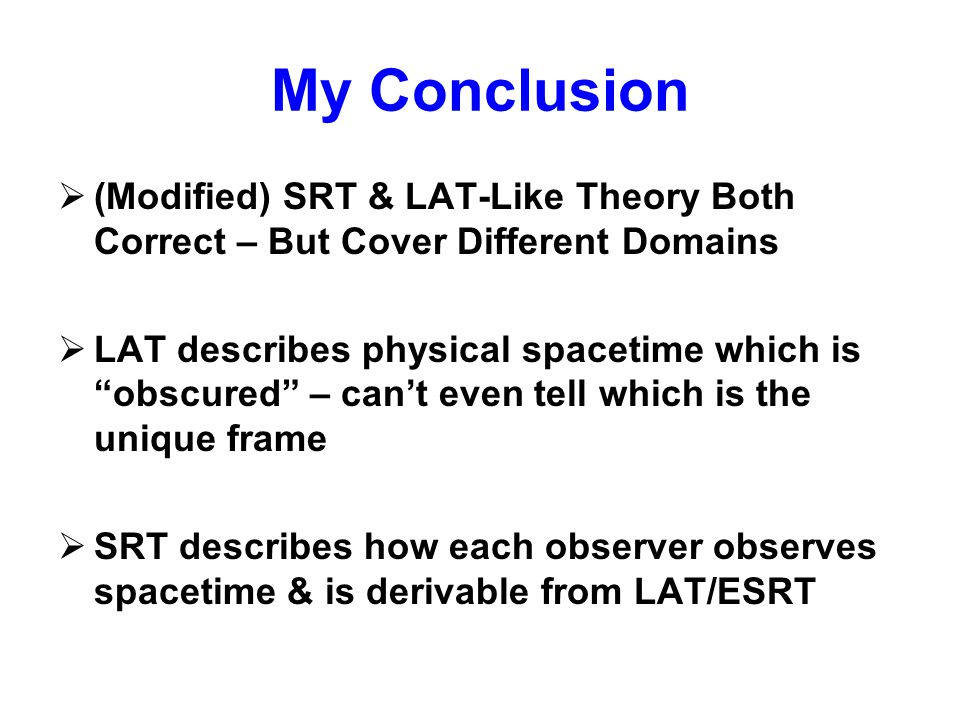 """My Conclusion  (Modified) SRT & LAT-Like Theory Both Correct – But Cover Different Domains  LAT describes physical spacetime which is """"obscured"""" – c"""