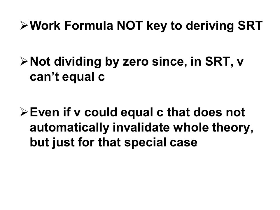  Work Formula NOT key to deriving SRT  Not dividing by zero since, in SRT, v can't equal c  Even if v could equal c that does not automatically invalidate whole theory, but just for that special case