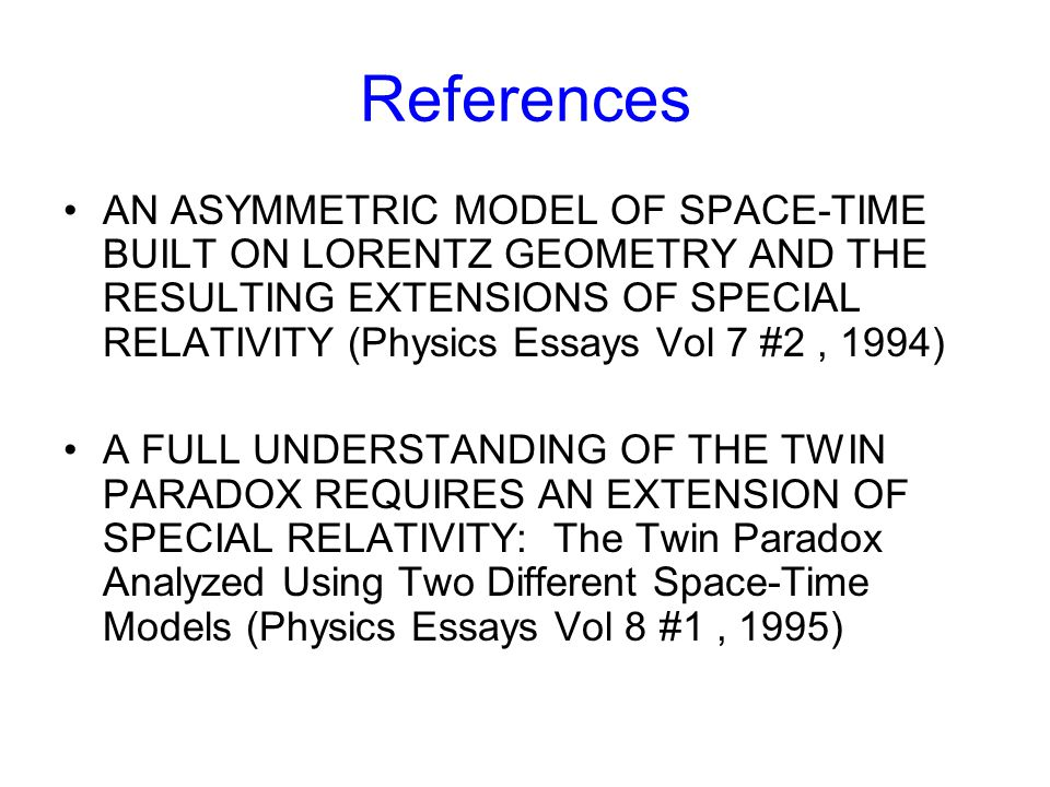 References AN ASYMMETRIC MODEL OF SPACE-TIME BUILT ON LORENTZ GEOMETRY AND THE RESULTING EXTENSIONS OF SPECIAL RELATIVITY (Physics Essays Vol 7 #2, 1994) A FULL UNDERSTANDING OF THE TWIN PARADOX REQUIRES AN EXTENSION OF SPECIAL RELATIVITY: The Twin Paradox Analyzed Using Two Different Space-Time Models (Physics Essays Vol 8 #1, 1995)