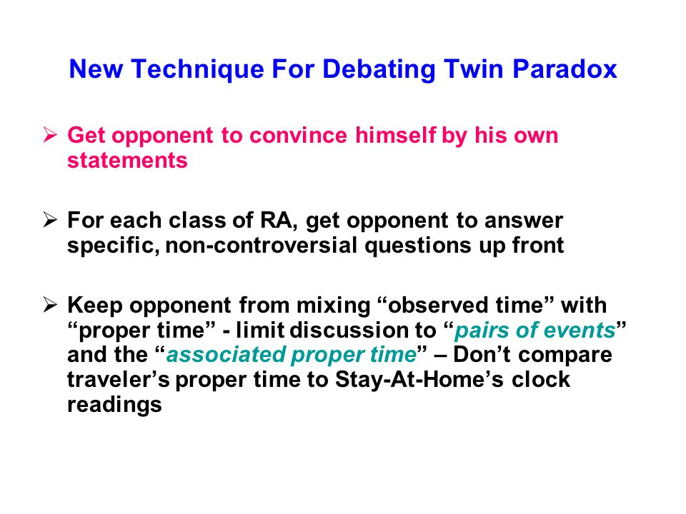 New Technique For Debating Twin Paradox  Get opponent to convince himself by his own statements  For each class of RA, get opponent to answer specif