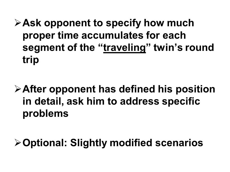  Ask opponent to specify how much proper time accumulates for each segment of the traveling twin's round trip  After opponent has defined his position in detail, ask him to address specific problems  Optional: Slightly modified scenarios