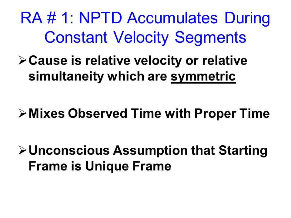 RA # 1: NPTD Accumulates During Constant Velocity Segments  Cause is relative velocity or relative simultaneity which are symmetric  Mixes Observed