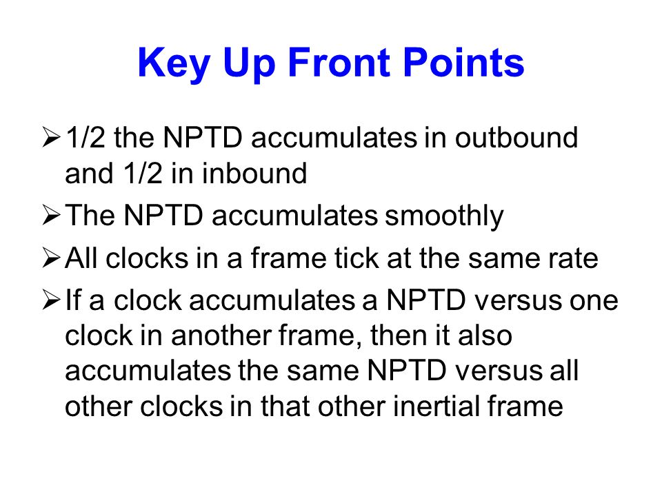 Key Up Front Points  1/2 the NPTD accumulates in outbound and 1/2 in inbound  The NPTD accumulates smoothly  All clocks in a frame tick at the same rate  If a clock accumulates a NPTD versus one clock in another frame, then it also accumulates the same NPTD versus all other clocks in that other inertial frame