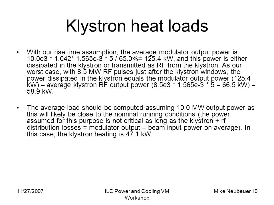 11/27/2007ILC Power and Cooling VM Workshop Mike Neubauer 10 Klystron heat loads With our rise time assumption, the average modulator output power is 10.0e3 * 1.042* 1.565e-3 * 5 / 65.0%= 125.4 kW, and this power is either dissipated in the klystron or transmitted as RF from the klystron.