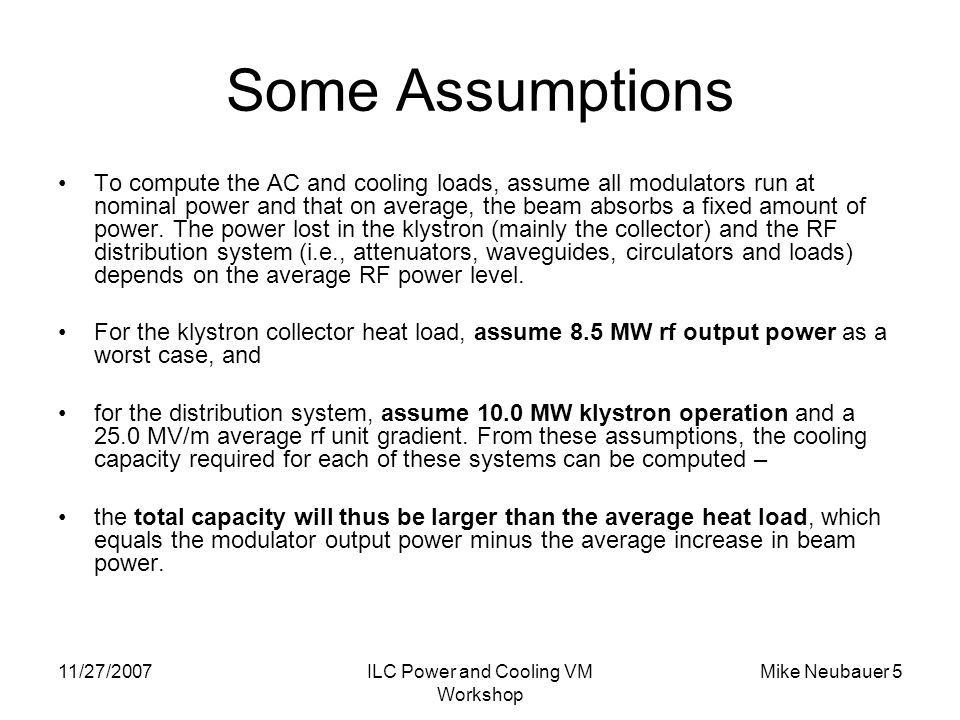 11/27/2007ILC Power and Cooling VM Workshop Mike Neubauer 5 Some Assumptions To compute the AC and cooling loads, assume all modulators run at nominal power and that on average, the beam absorbs a fixed amount of power.
