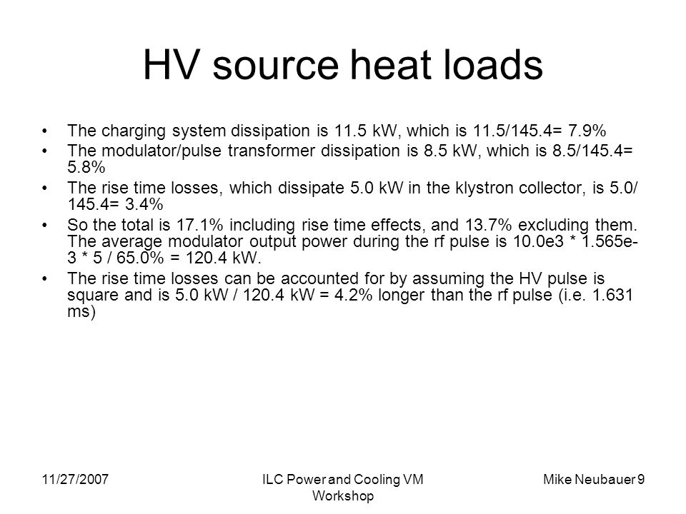 11/27/2007ILC Power and Cooling VM Workshop Mike Neubauer 9 HV source heat loads The charging system dissipation is 11.5 kW, which is 11.5/145.4= 7.9% The modulator/pulse transformer dissipation is 8.5 kW, which is 8.5/145.4= 5.8% The rise time losses, which dissipate 5.0 kW in the klystron collector, is 5.0/ 145.4= 3.4% So the total is 17.1% including rise time effects, and 13.7% excluding them.